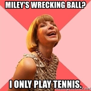Amused Anna Wintour - miley's wrecking ball? i only play tennis.