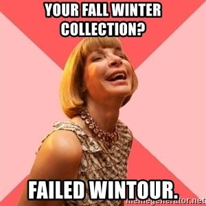 Amused Anna Wintour - Your Fall Winter Collection? Failed Wintour.