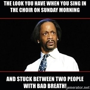 katt williams shocked - The look you have when you sing in the choir on Sunday Morning and stuck between two people with bad breath!