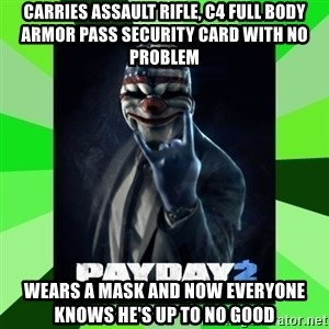 Payday 2 Logic - Carries assault rifle, c4 full body armor pass security card with no problem wears a mask and now everyone knows he's up to no good