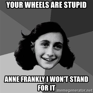 Anne Frank Lol - Your wheels are stupid Anne frankly i won't stand for it