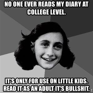 Anne Frank Lol - No one ever reads my diary at college level. It's only for use on little kids. Read it as an adult it's bullshit.