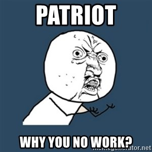 y u no work - Patriot Why you no work?