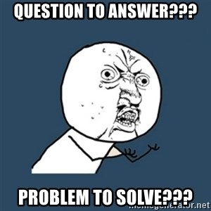 y u no work - question to answer??? problem to solve???