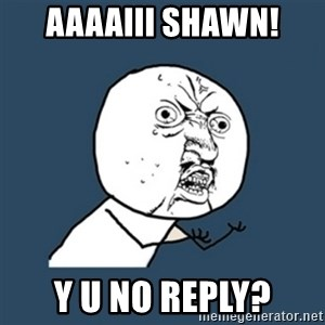y u no work - aaaaiii Shawn! y u no reply?