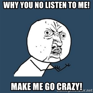 y u no work - Why you no listen to me! Make me go crazy!