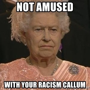 Queen Elizabeth Meme - Not amused  with your racism Callum