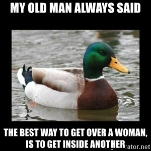advice mallard - My old man always said The best way to get over a woman, is to get inside another