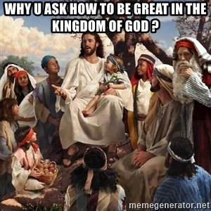 storytime jesus - why u ask how to be great in the Kingdom of God ?