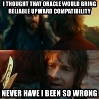 Never Have I Been So Wrong - I thought that Oracle would bring reliable upward compatibility Never have I been so wrong