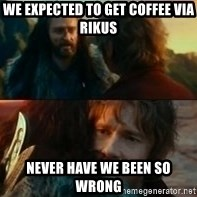 Never Have I Been So Wrong - WE EXPECTED TO GET COFFEE VIA RIKUS NEVER HAVE WE BEEN SO WRONG