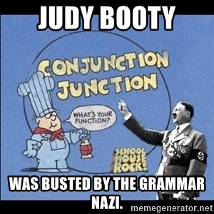 Grammar Nazi - Judy Booty  Was busted by the grammar nazi.