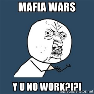 y u no work - MAFIA WARS Y U NO WORK?!?!