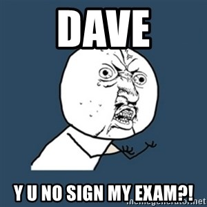 y u no work - Dave y u no sign my exam?!