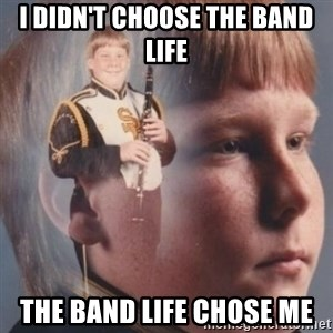 band kid  - I didn't choose the band life The band life chose me
