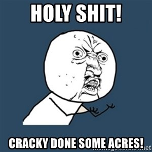 y u no work - Holy Shit! Cracky done some acres!