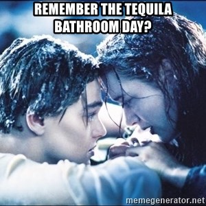 titanic1 - Remember the tequila bathroom day?