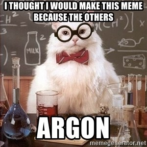 Chemistry Cat - I thought I would make this meme because the others Argon
