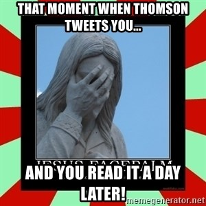 Jesus Facepalm - THAT MOMENT WHEN THOMSON TWEETS YOU... AND YOU READ IT A DAY LATER!