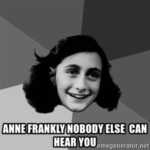 Anne Frank Lol -  ANNE FRANKLY NOBODY ELSE  CAN HEAR YOU