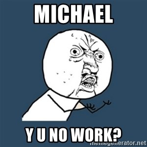 y u no work - Michael y u no work?