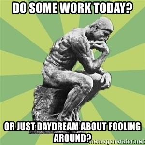 Overly-Literal Thinker - Do some work today? Or just daydream about fooling around?