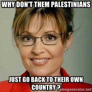 Sarah Palin - why don't them palestinians just go back to their own country ?