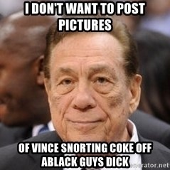 Donald Sterling - I don't want to post pictures  Of Vince snorting coke off ablack guys dick