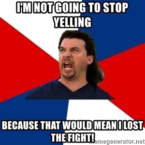 kenny powers - I'm not going to stop yelling because that would mean I lost the fight!