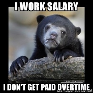 sad bear - I work salary I don't get paid overtime