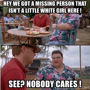 See? Nobody Cares - hey we got a missing person that isn't a little white girl here ! see? nobody cares !