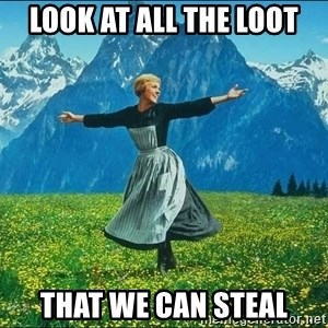 Look at all the things - LOOK AT ALL THE LOOT THAT WE CAN STEAL
