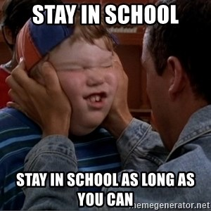Billy Madison Cherish It - STAY IN SCHOOL STAY IN SCHOOL AS LONG AS YOU CAN