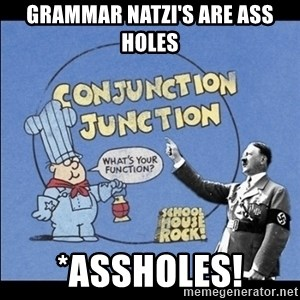 Grammar Nazi - Grammar Natzi's are ASS HOLES *ASSHOLES!