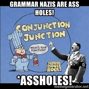 Grammar Nazi - Grammar Nazis are ASS HOLES! *ASSHOLES!