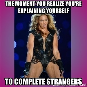Ugly Beyonce - The moment you realize you're explaining yourself  To complete strangers