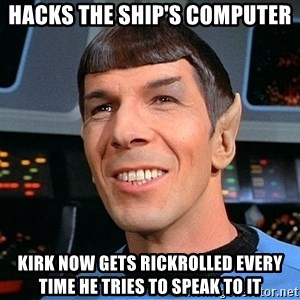 smiling spock - hacks the ship's computer kirk now gets rickrolled every time he tries to speak to it