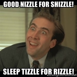 Nick Cage - Good nizzle for shizzle! Sleep tizzle for rizzle!