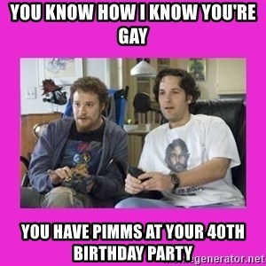 You wanna know how I know you're gay? - You know how I know you're gay You have pimms at your 40th birthday party