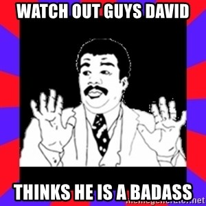 Watch Out Guys - Watch out guys David  Thinks he is a badass