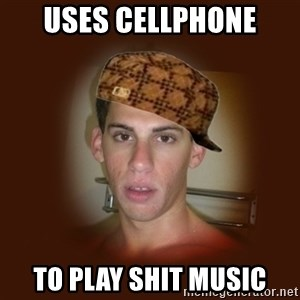 Dan The Douchebag - Uses cellphone to play shit music