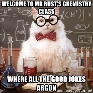 Chemistry Cat - Welcome to Mr Rust's Chemistry Class Where all the good jokes Argon