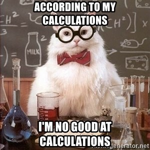 Chemistry Cat - according to my calculations i'm no good at calculations