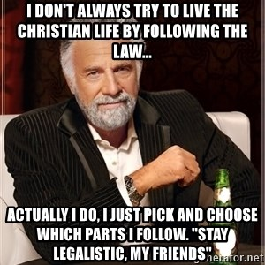 "Worlds Most Interesting Man - I don't always try to live the christian life by following the law...  actually i do, i just pick and choose which parts i follow. ""stay legalistic, my friends"""