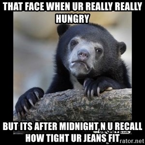 sad bear - That face when ur really really hungry But its after midnight n u recall how tight ur jeans fit