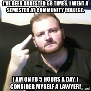 Angry Drunken Comedian - I've been arrested 68 times. I went a semester at community college. I am on FB 5 hours a day. I consider myself a lawyer!