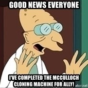 Professor - Good news everyone I've completed the mcculloch cloning machine for ally!