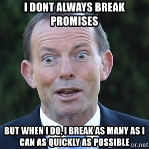 Tony Abbottt - i dont always break promises but when I do, i break as many as i can as quickly as possible
