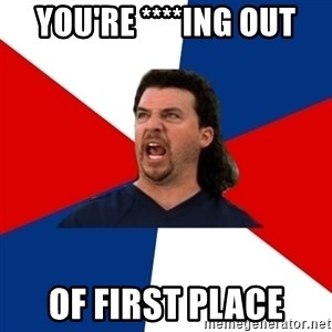kenny powers - You're ****ing Out Of first place