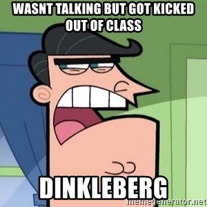 Dinkleberg - WASNT TALKING BUT GOT KICKED OUT OF CLASS DINKLEBERG